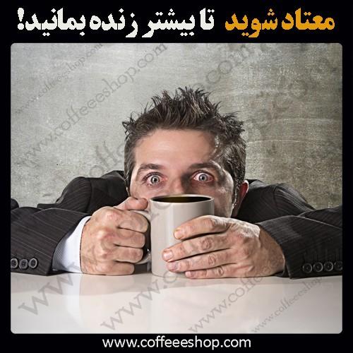معتادان به قهوه دیرتر از افرادی که اصلا قهوه نمینوشند می میرند!