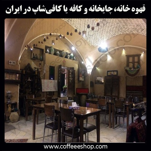 همه چیز درباره قهوه خانه، چایخانه و کافه یا کافیشاپ در ایران