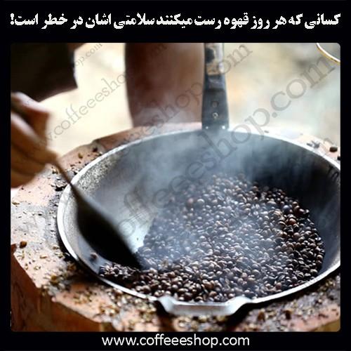 کسانی که هر روز قهوه رست میکنند سلامتی اشان در خطر است!