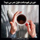 خوردن قهوه باعث طول عمر می شود!