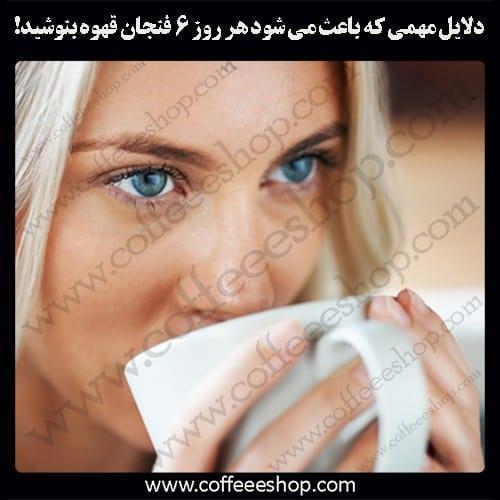 دلایل مهمی که باعث می شود هر روز 6 فنجان قهوه بنوشید!
