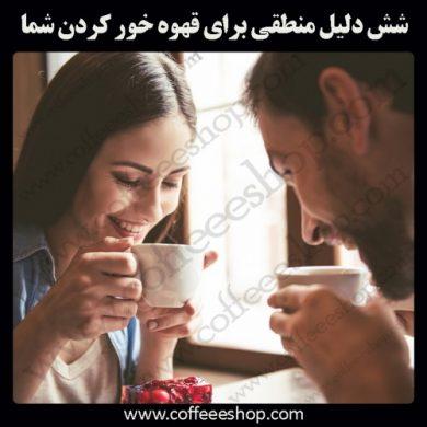 شش دلیل منطقی برای قهوه خور کردن شما