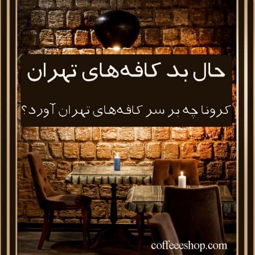 حال بد کافههای تهران |کرونا چه بر سر کافههای تهران آورد؟